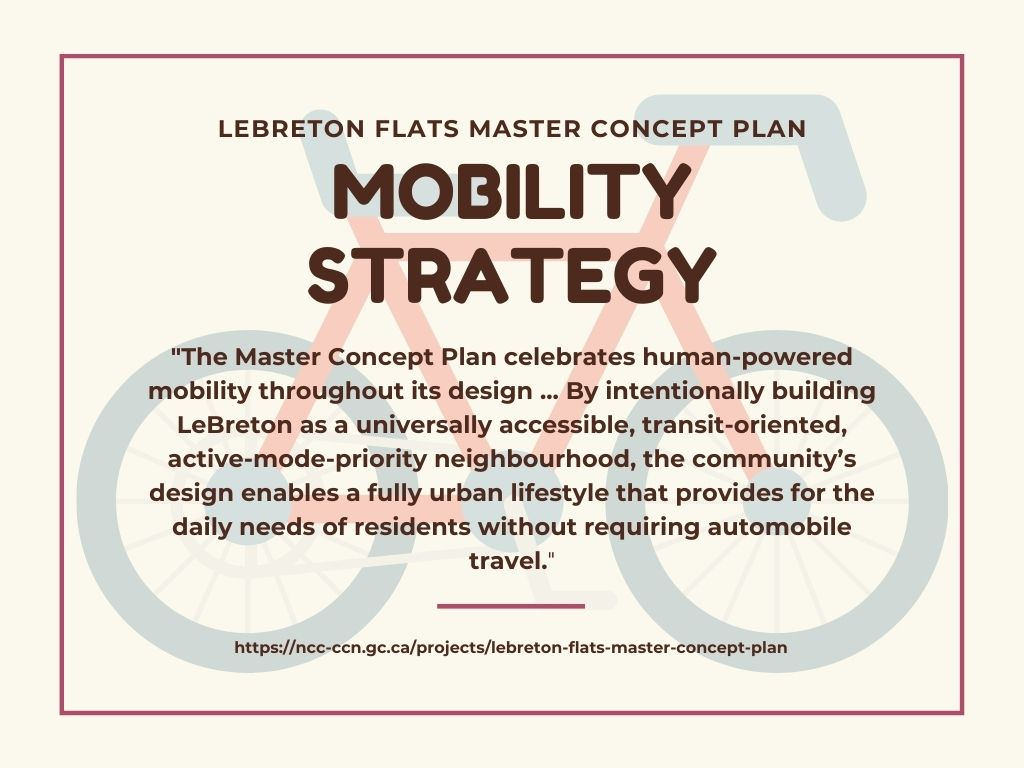 """An infographic with quotes from LeBreton Flats' mobility strategy: """"The Master Concept Plan celebrates human-powered mobility throughout its design ... By intentionally building LeBreton as a universally accessible, transit-oriented, active-mode-priority neighbourhood, the community's design enables a fully urban lifestyle that provides for the daily needs of residents without requiring automobile travel."""""""